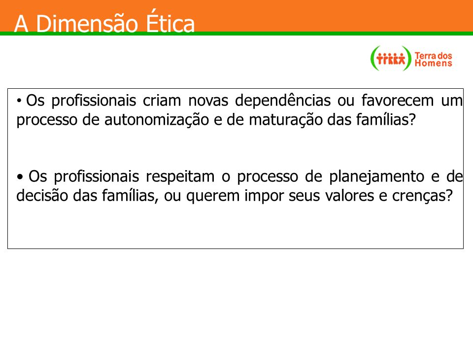 A Dimensão Ética Os profissionais criam novas dependências ou favorecem um processo de autonomização e de maturação das famílias