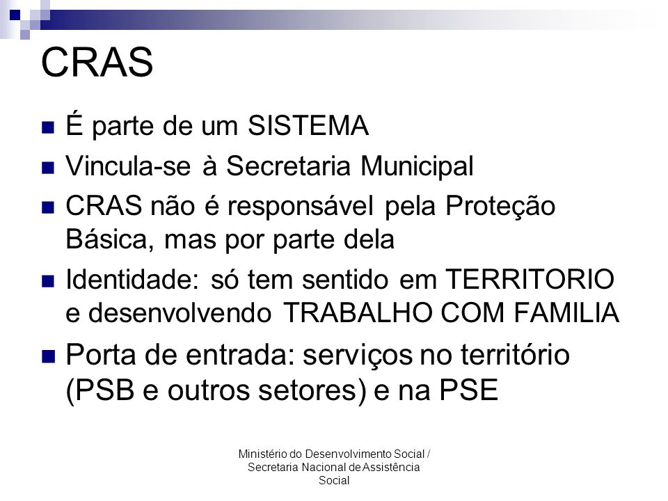 CRAS É parte de um SISTEMA. Vincula-se à Secretaria Municipal. CRAS não é responsável pela Proteção Básica, mas por parte dela.