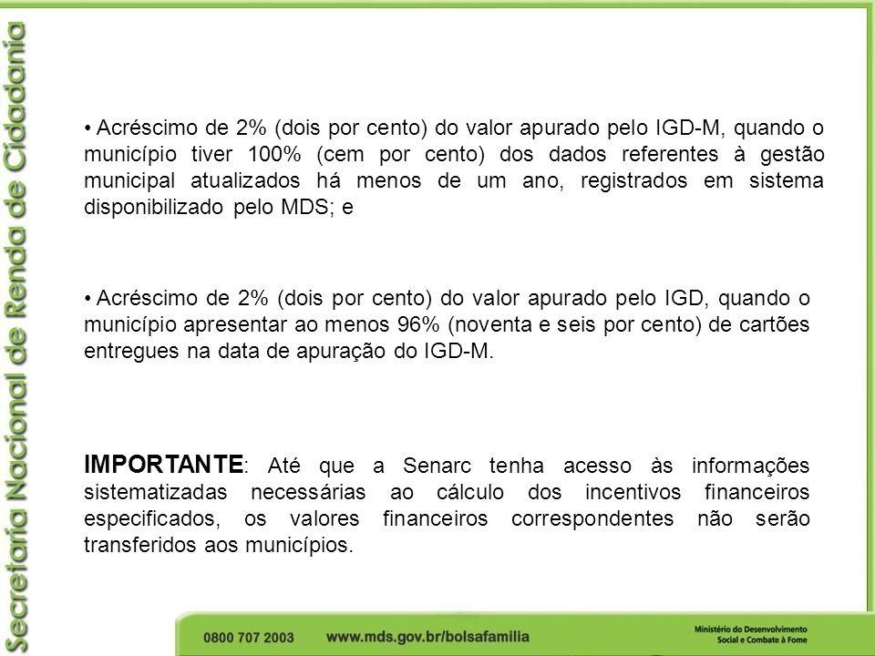 Acréscimo de 2% (dois por cento) do valor apurado pelo IGD-M, quando o município tiver 100% (cem por cento) dos dados referentes à gestão municipal atualizados há menos de um ano, registrados em sistema disponibilizado pelo MDS; e