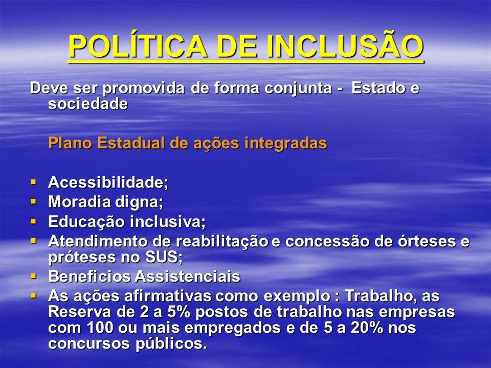 POLÍTICA DE INCLUSÃO Deve ser promovida de forma conjunta - Estado e sociedade. Plano Estadual de ações integradas.