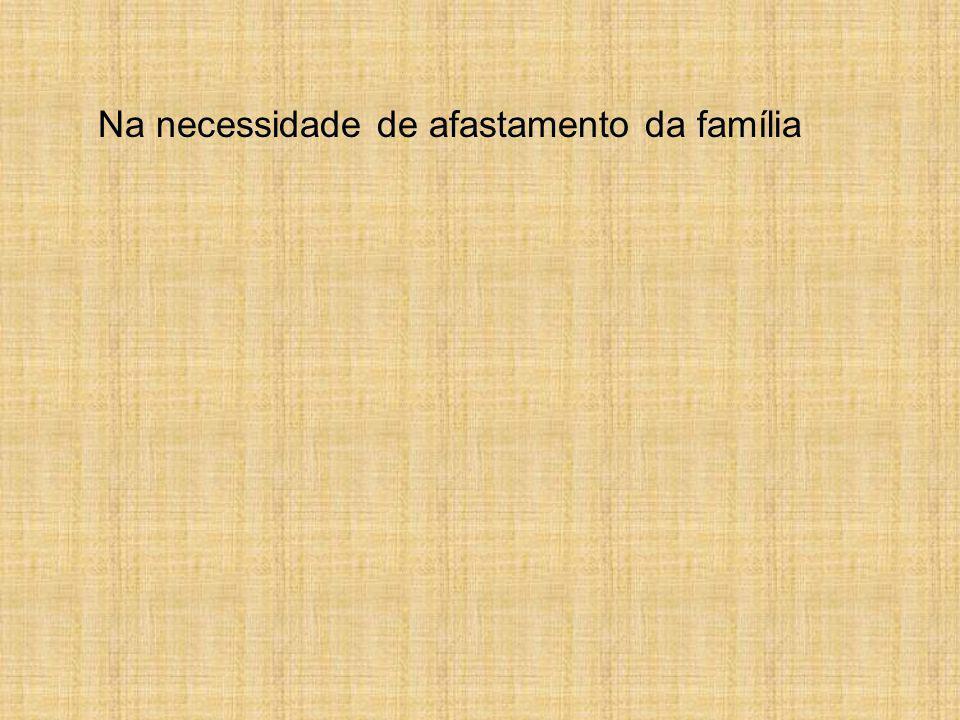 Na necessidade de afastamento da família
