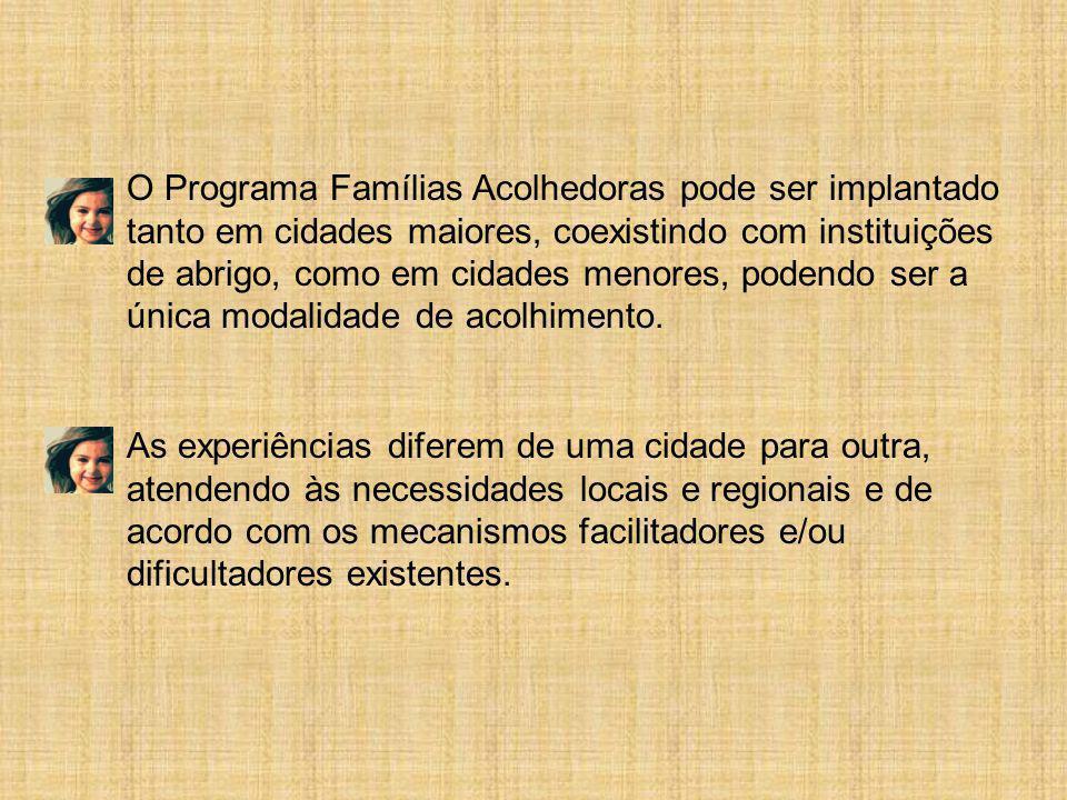 O Programa Famílias Acolhedoras pode ser implantado tanto em cidades maiores, coexistindo com instituições de abrigo, como em cidades menores, podendo ser a única modalidade de acolhimento.