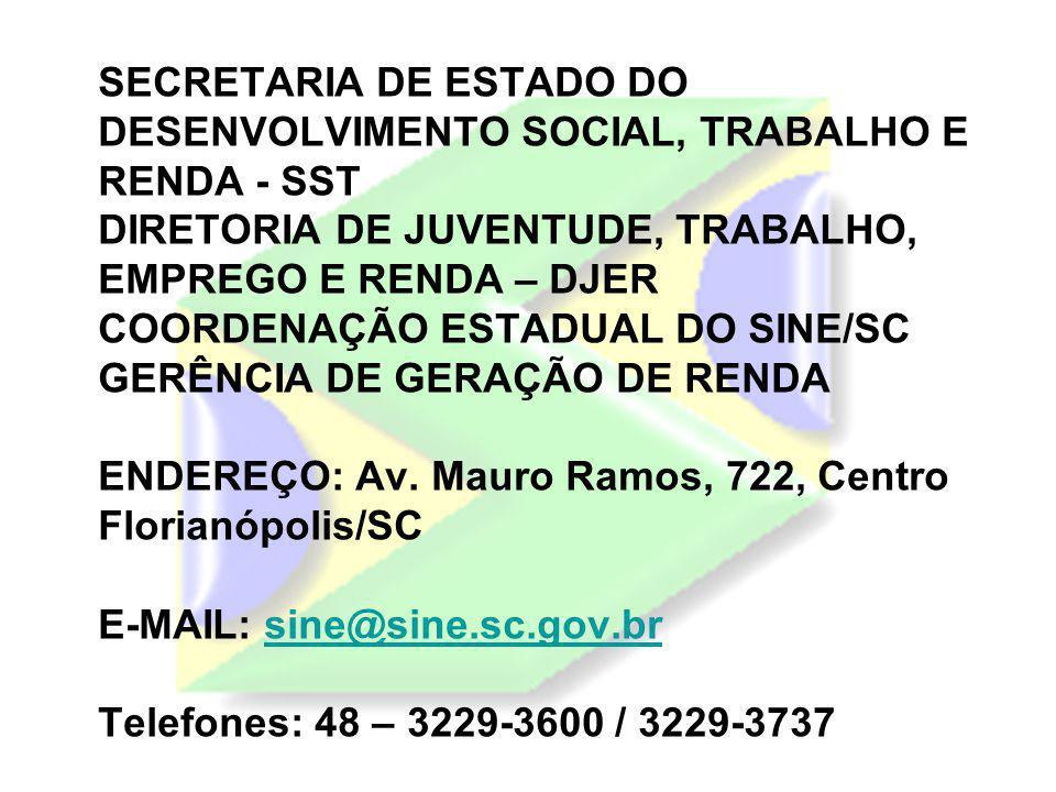 SECRETARIA DE ESTADO DO DESENVOLVIMENTO SOCIAL, TRABALHO E RENDA - SST DIRETORIA DE JUVENTUDE, TRABALHO, EMPREGO E RENDA – DJER COORDENAÇÃO ESTADUAL DO SINE/SC GERÊNCIA DE GERAÇÃO DE RENDA ENDEREÇO: Av.