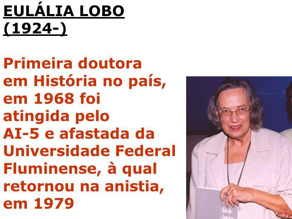 EULÁLIA LOBO (1924-) Primeira doutora. em História no país, em 1968 foi. atingida pelo. AI-5 e afastada da Universidade Federal.