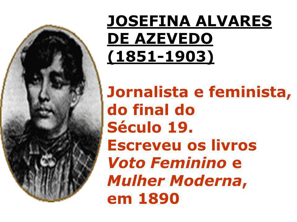 JOSEFINA ALVARES DE AZEVEDO. (1851-1903) Jornalista e feminista, do final do. Século 19. Escreveu os livros.