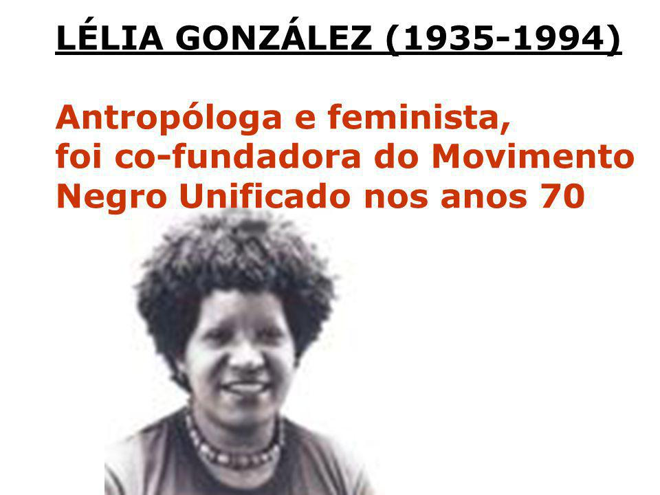 LÉLIA GONZÁLEZ (1935-1994) Antropóloga e feminista, foi co-fundadora do Movimento.
