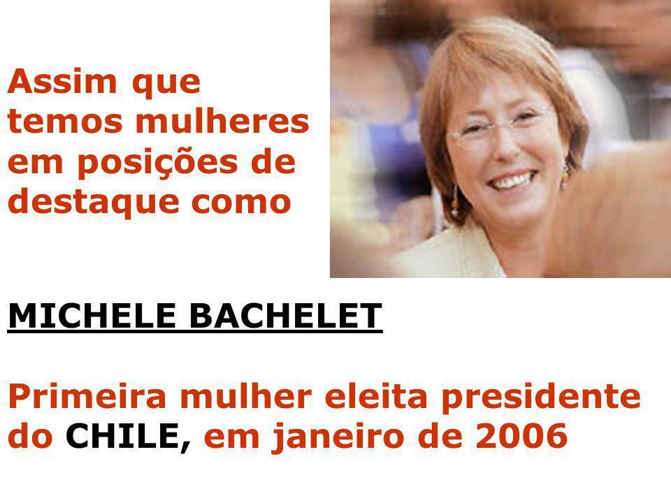 Assim que temos mulheres. em posições de. destaque como. MICHELE BACHELET. Primeira mulher eleita presidente.