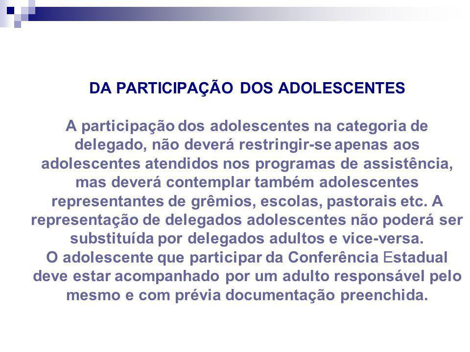DA PARTICIPAÇÃO DOS ADOLESCENTES A participação dos adolescentes na categoria de delegado, não deverá restringir-se apenas aos adolescentes atendidos nos programas de assistência, mas deverá contemplar também adolescentes representantes de grêmios, escolas, pastorais etc.