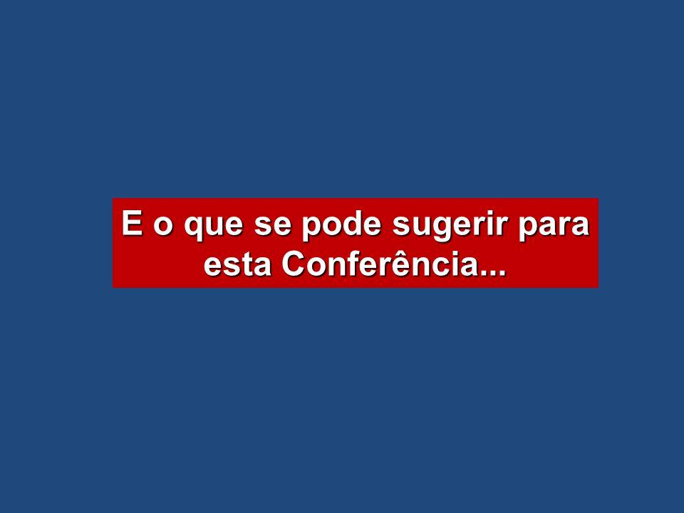E o que se pode sugerir para esta Conferência...