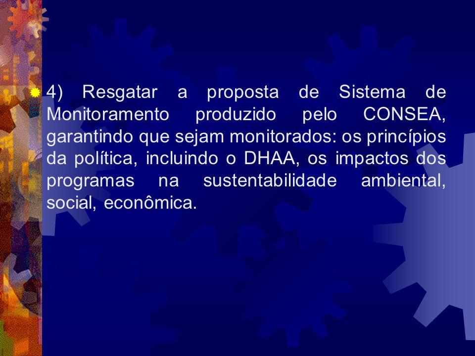 4) Resgatar a proposta de Sistema de Monitoramento produzido pelo CONSEA, garantindo que sejam monitorados: os princípios da política, incluindo o DHAA, os impactos dos programas na sustentabilidade ambiental, social, econômica.