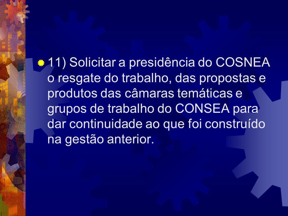 11) Solicitar a presidência do COSNEA o resgate do trabalho, das propostas e produtos das câmaras temáticas e grupos de trabalho do CONSEA para dar continuidade ao que foi construído na gestão anterior.