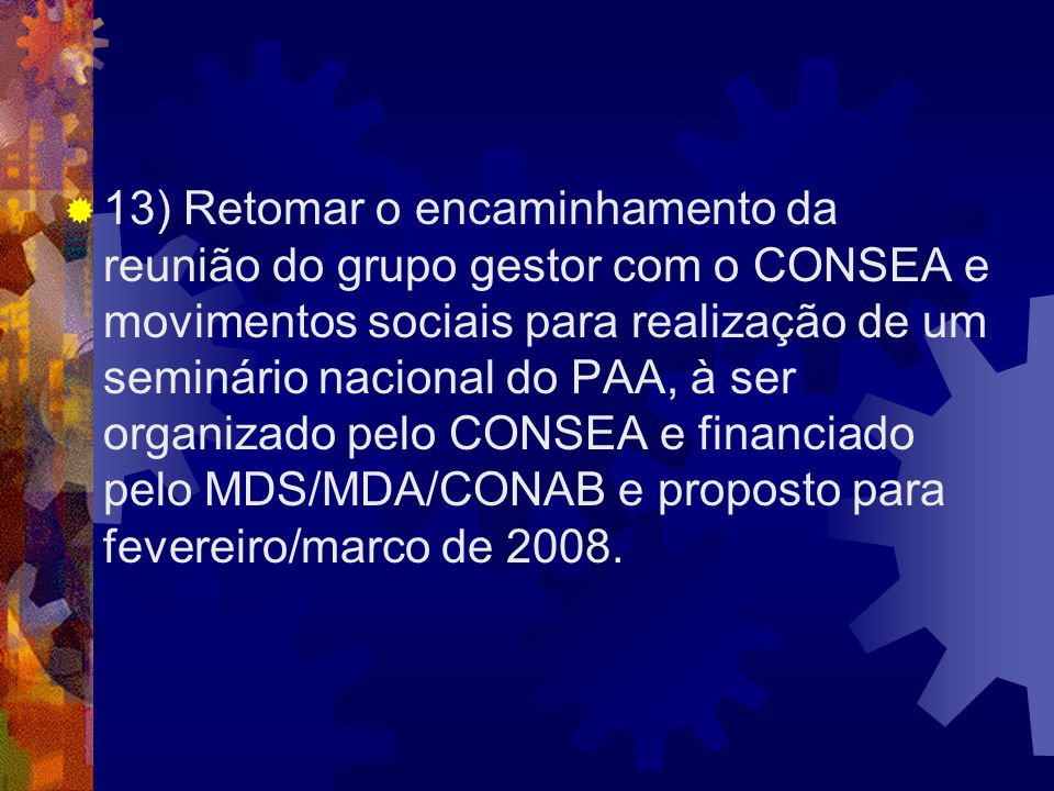 13) Retomar o encaminhamento da reunião do grupo gestor com o CONSEA e movimentos sociais para realização de um seminário nacional do PAA, à ser organizado pelo CONSEA e financiado pelo MDS/MDA/CONAB e proposto para fevereiro/marco de 2008.