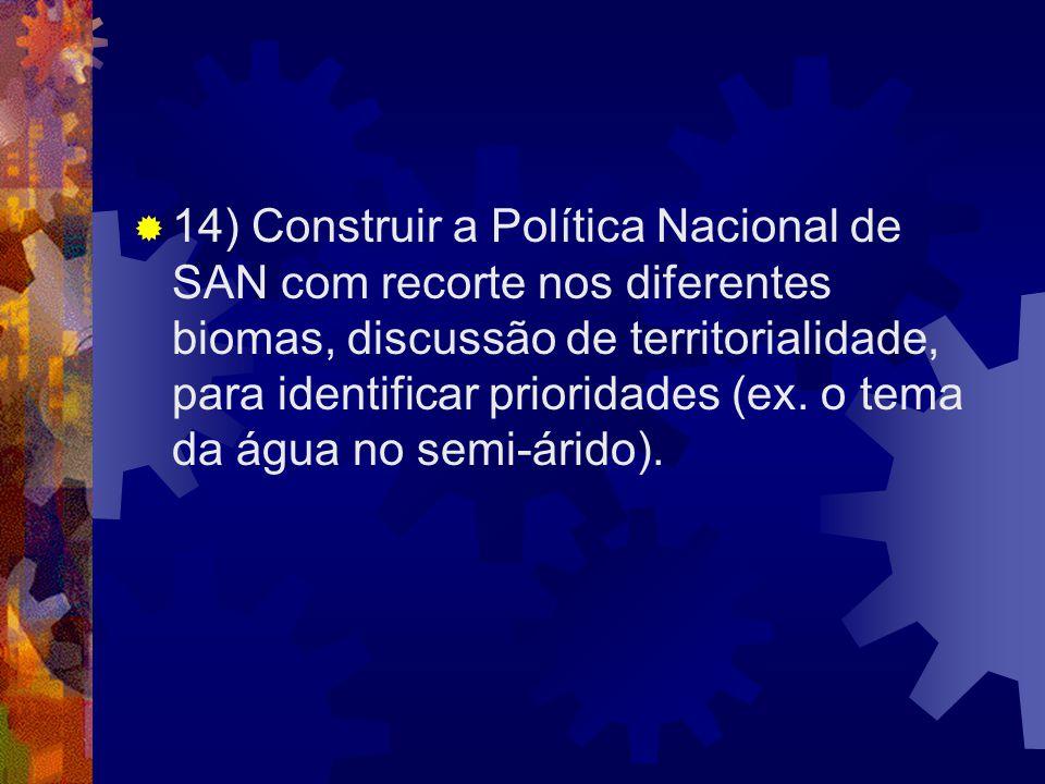 14) Construir a Política Nacional de SAN com recorte nos diferentes biomas, discussão de territorialidade, para identificar prioridades (ex.