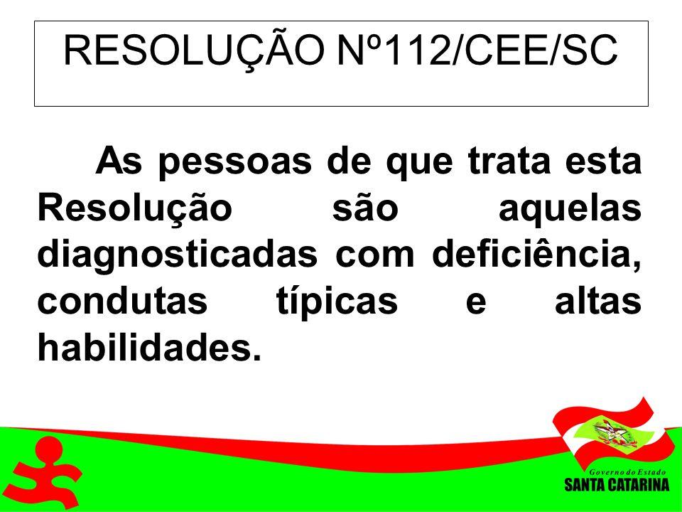 RESOLUÇÃO Nº112/CEE/SC As pessoas de que trata esta Resolução são aquelas diagnosticadas com deficiência, condutas típicas e altas habilidades.