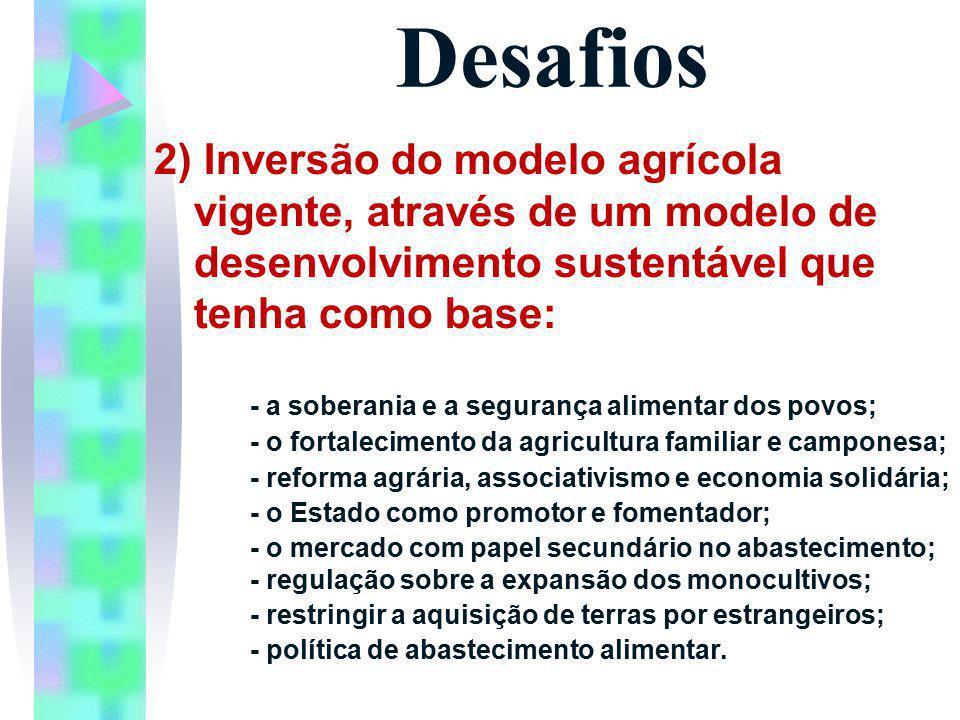 Desafios 2) Inversão do modelo agrícola vigente, através de um modelo de desenvolvimento sustentável que tenha como base: