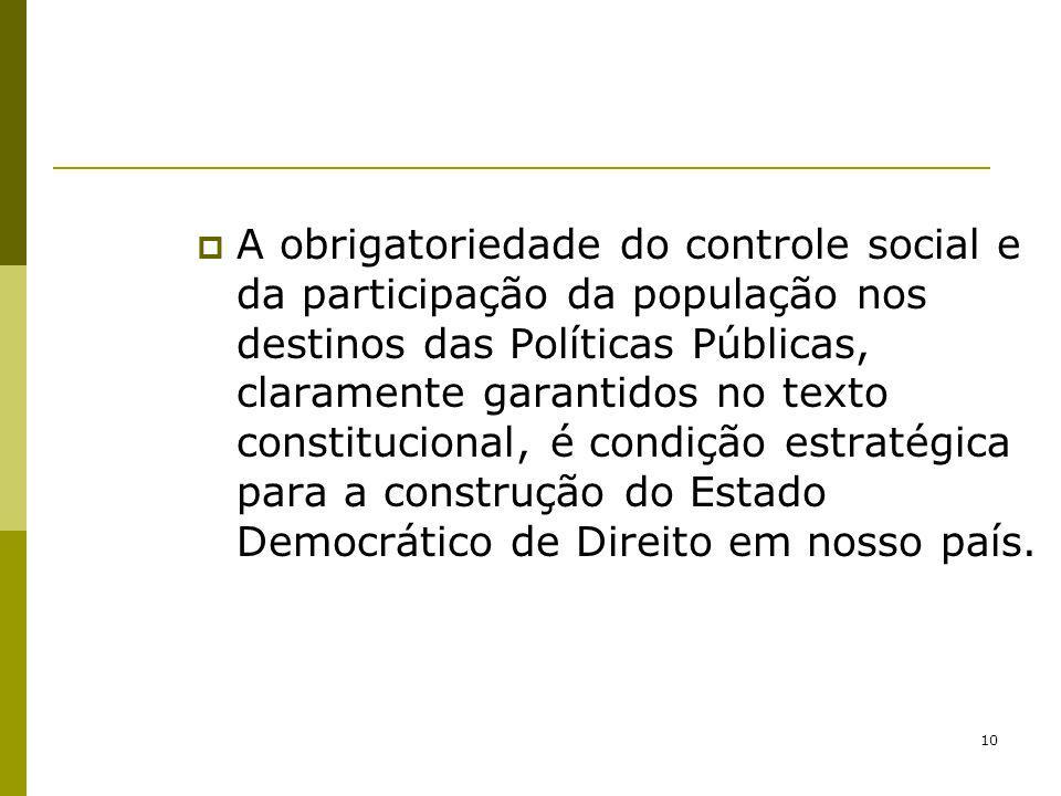 A obrigatoriedade do controle social e da participação da população nos destinos das Políticas Públicas, claramente garantidos no texto constitucional, é condição estratégica para a construção do Estado Democrático de Direito em nosso país.