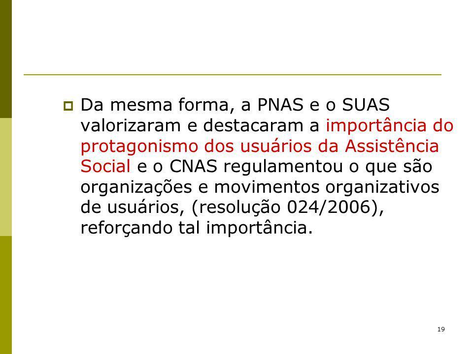 Da mesma forma, a PNAS e o SUAS valorizaram e destacaram a importância do protagonismo dos usuários da Assistência Social e o CNAS regulamentou o que são organizações e movimentos organizativos de usuários, (resolução 024/2006), reforçando tal importância.