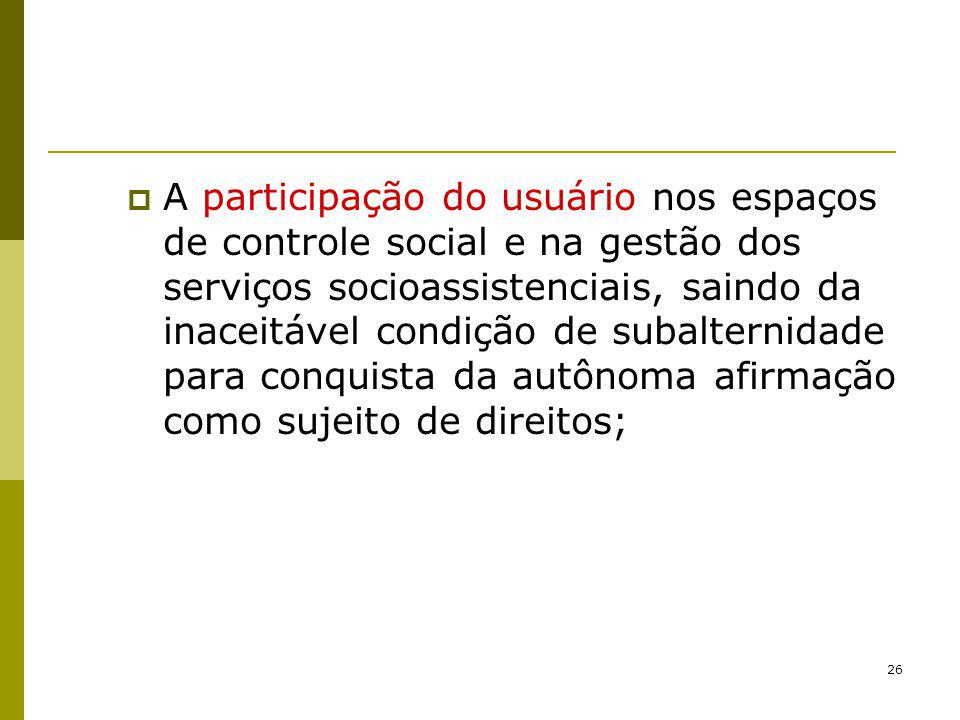A participação do usuário nos espaços de controle social e na gestão dos serviços socioassistenciais, saindo da inaceitável condição de subalternidade para conquista da autônoma afirmação como sujeito de direitos;