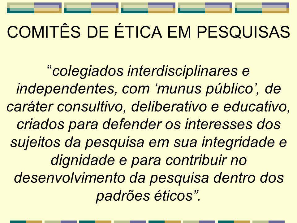 COMITÊS DE ÉTICA EM PESQUISAS colegiados interdisciplinares e independentes, com 'munus público', de caráter consultivo, deliberativo e educativo, criados para defender os interesses dos sujeitos da pesquisa em sua integridade e dignidade e para contribuir no desenvolvimento da pesquisa dentro dos padrões éticos .