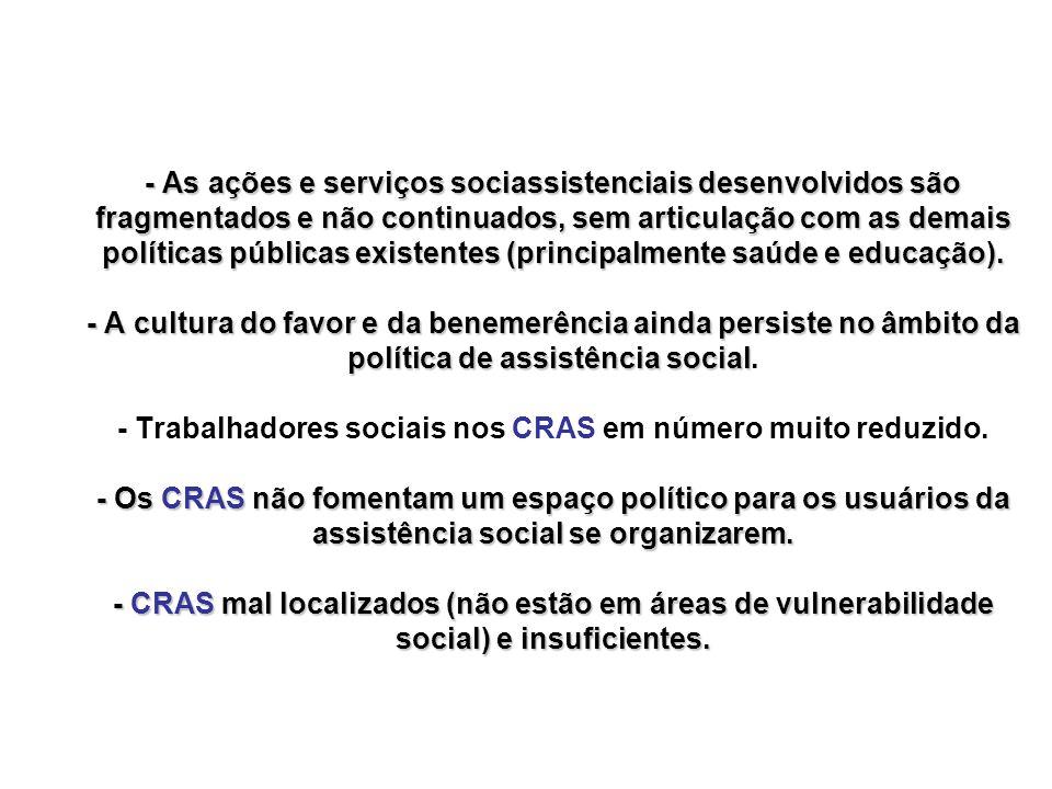 - As ações e serviços sociassistenciais desenvolvidos são fragmentados e não continuados, sem articulação com as demais políticas públicas existentes (principalmente saúde e educação).