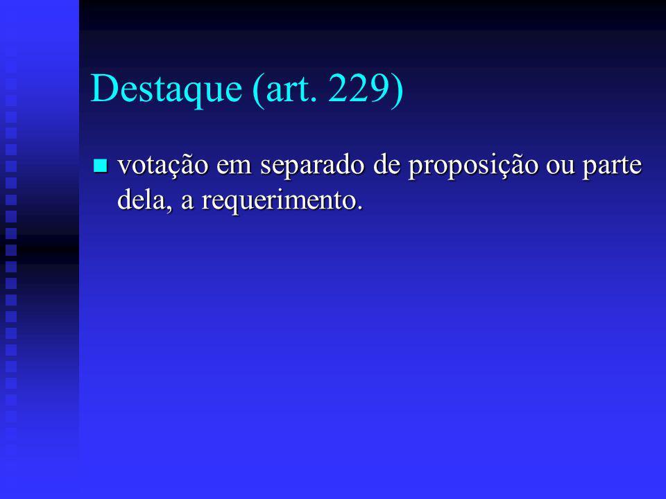 Destaque (art. 229) votação em separado de proposição ou parte dela, a requerimento.