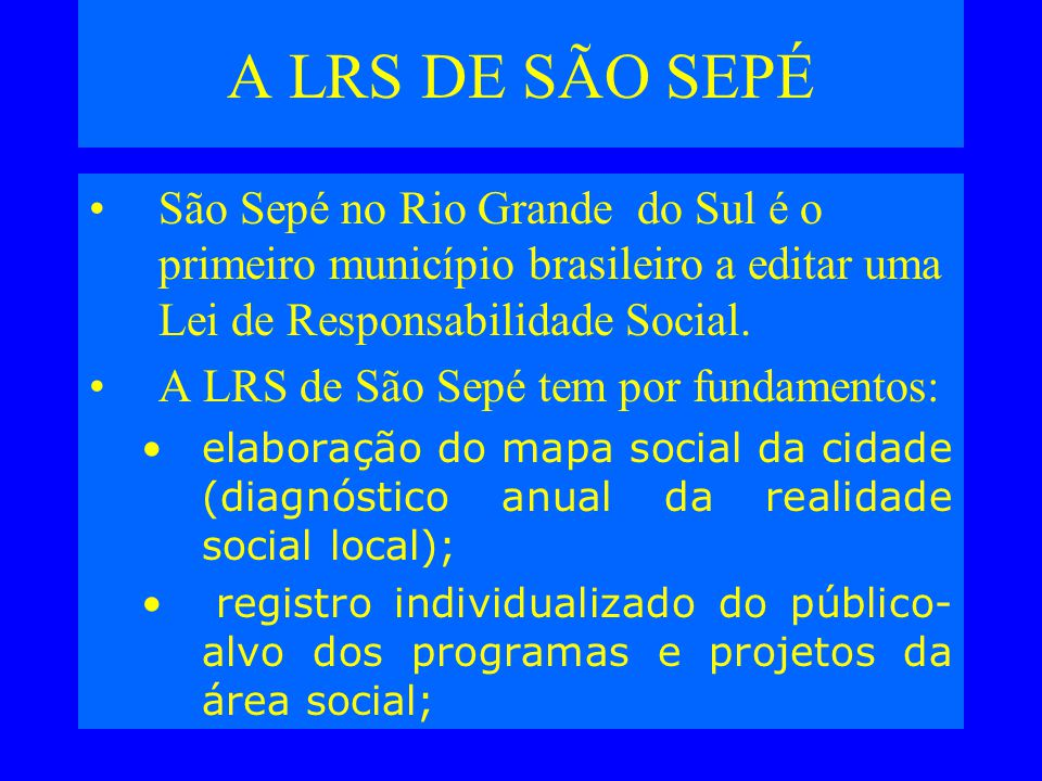 A LRS DE SÃO SEPÉ São Sepé no Rio Grande do Sul é o primeiro município brasileiro a editar uma Lei de Responsabilidade Social.