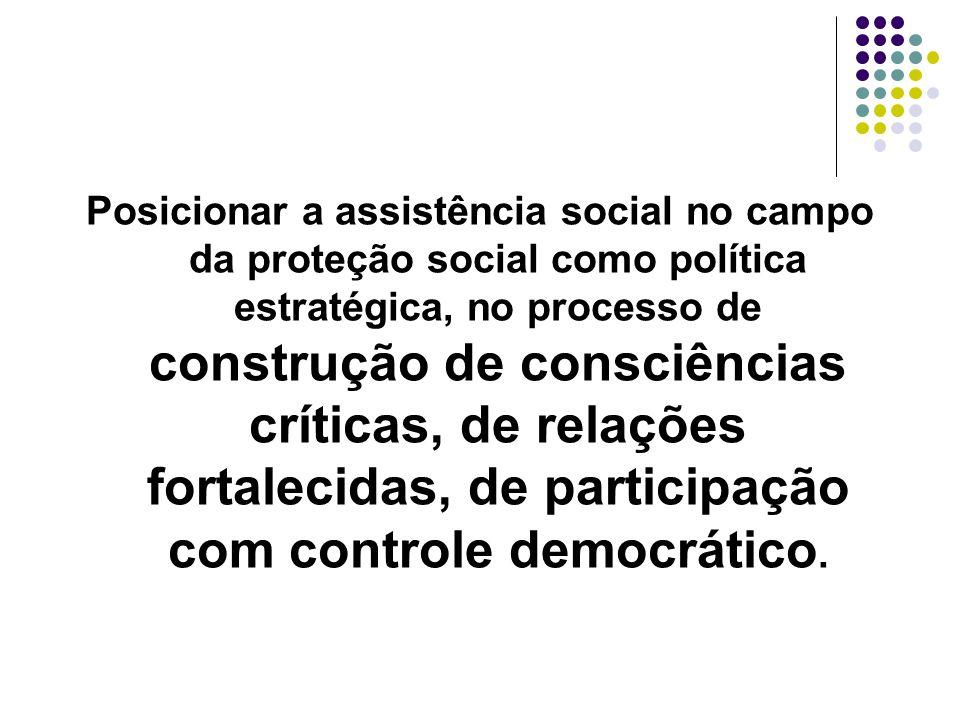 Posicionar a assistência social no campo da proteção social como política estratégica, no processo de construção de consciências críticas, de relações fortalecidas, de participação com controle democrático.