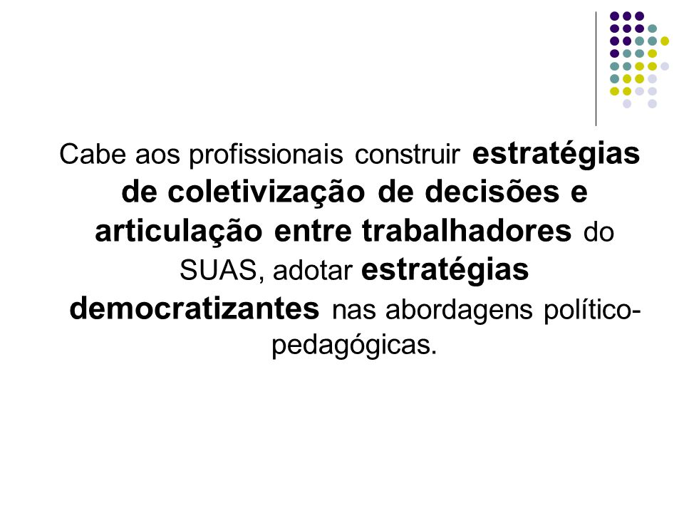 Cabe aos profissionais construir estratégias de coletivização de decisões e articulação entre trabalhadores do SUAS, adotar estratégias democratizantes nas abordagens político-pedagógicas.