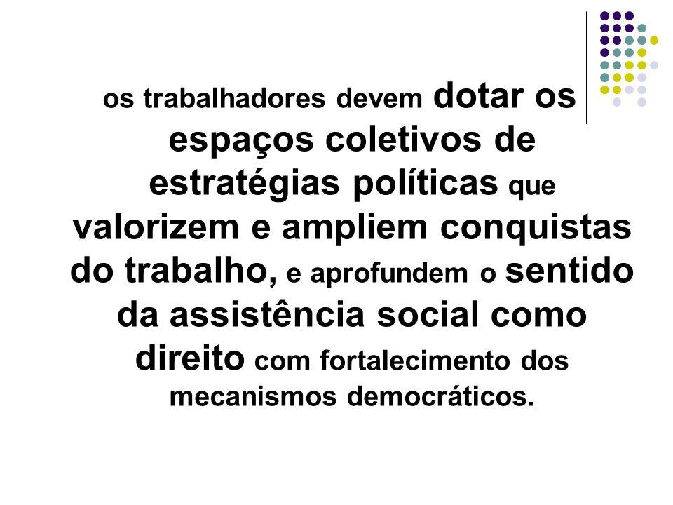 os trabalhadores devem dotar os espaços coletivos de estratégias políticas que valorizem e ampliem conquistas do trabalho, e aprofundem o sentido da assistência social como direito com fortalecimento dos mecanismos democráticos.