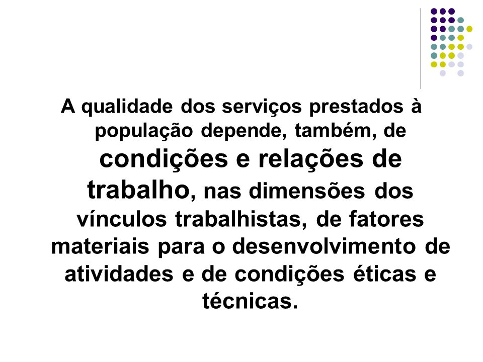 A qualidade dos serviços prestados à população depende, também, de condições e relações de trabalho, nas dimensões dos vínculos trabalhistas, de fatores materiais para o desenvolvimento de atividades e de condições éticas e técnicas.