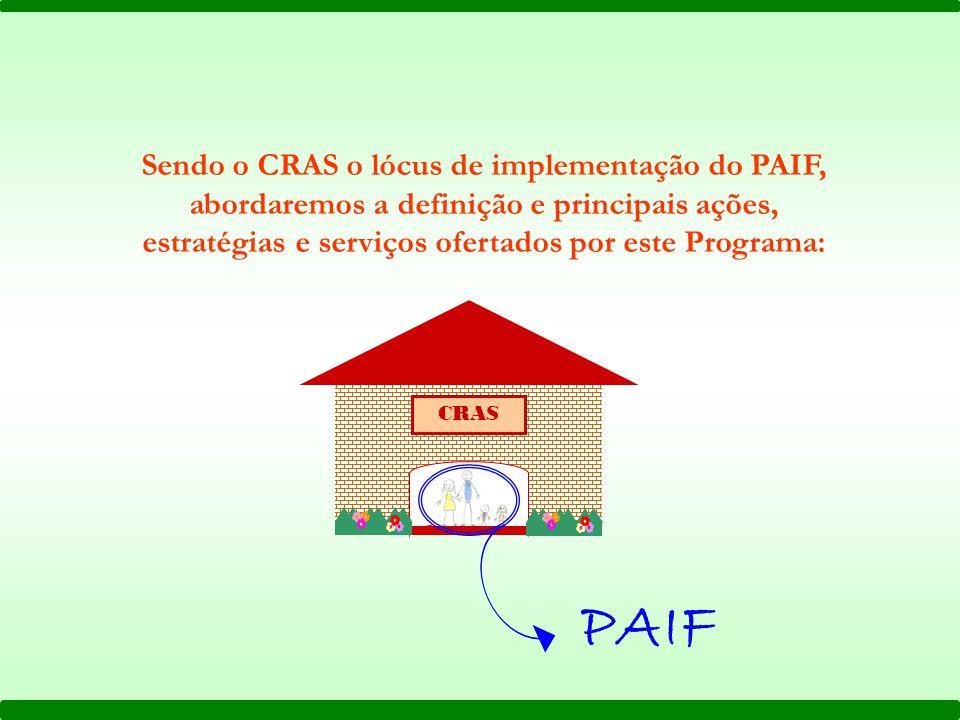 Sendo o CRAS o lócus de implementação do PAIF, abordaremos a definição e principais ações, estratégias e serviços ofertados por este Programa:
