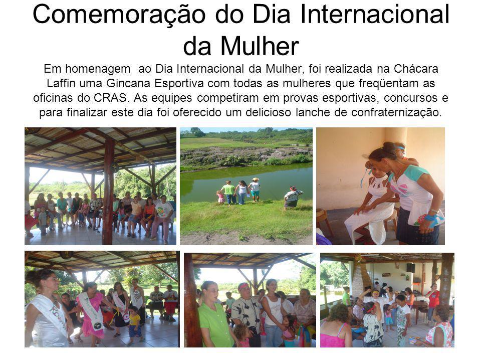 Comemoração do Dia Internacional da Mulher Em homenagem ao Dia Internacional da Mulher, foi realizada na Chácara Laffin uma Gincana Esportiva com todas as mulheres que freqüentam as oficinas do CRAS.