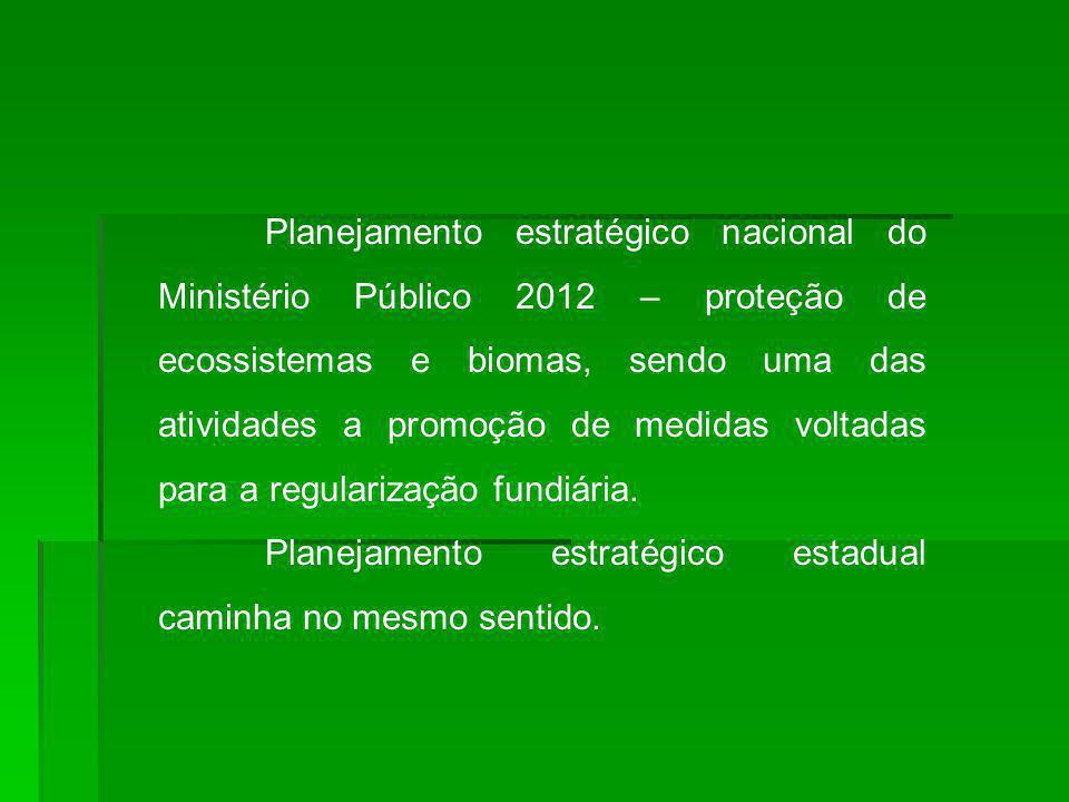 Planejamento estratégico nacional do Ministério Público 2012 – proteção de ecossistemas e biomas, sendo uma das atividades a promoção de medidas voltadas para a regularização fundiária.