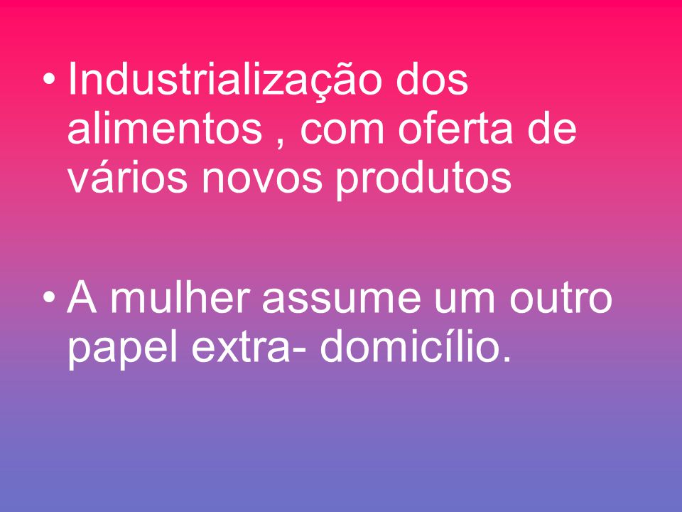 Industrialização dos alimentos , com oferta de vários novos produtos