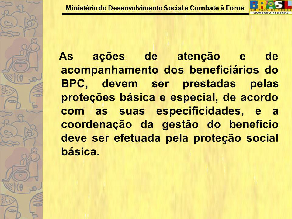 As ações de atenção e de acompanhamento dos beneficiários do BPC, devem ser prestadas pelas proteções básica e especial, de acordo com as suas especificidades, e a coordenação da gestão do benefício deve ser efetuada pela proteção social básica.