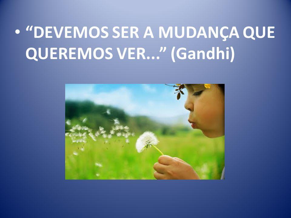 DEVEMOS SER A MUDANÇA QUE QUEREMOS VER... (Gandhi)