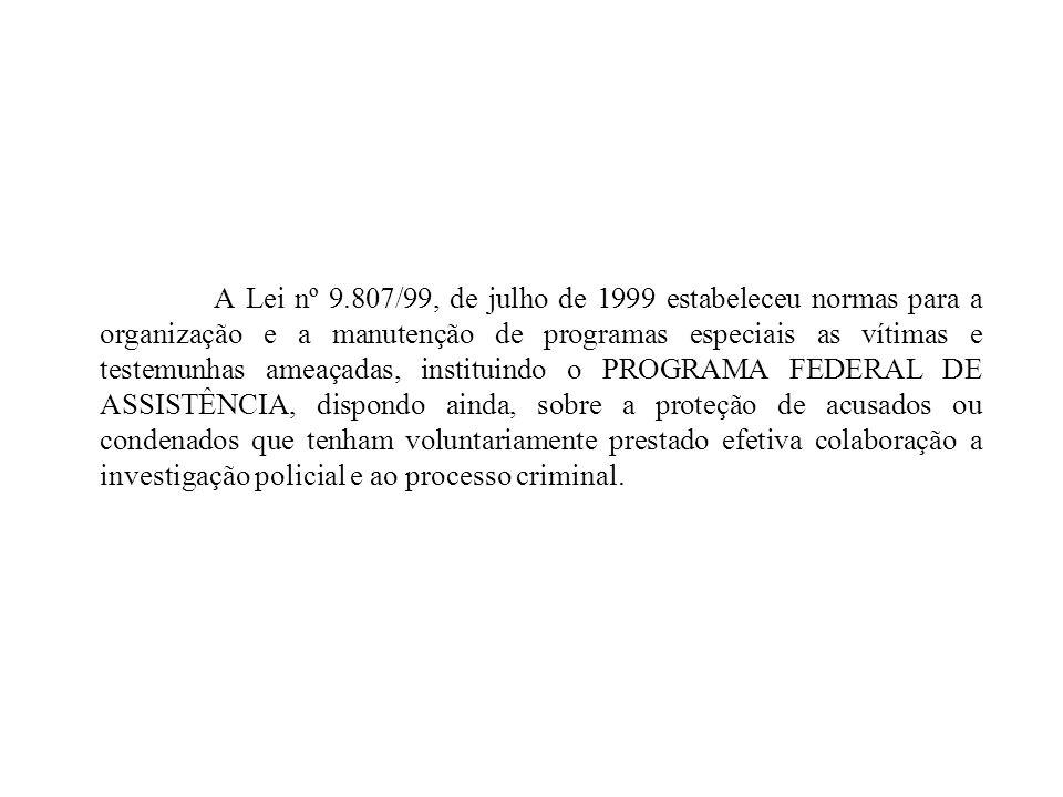 A Lei nº 9.807/99, de julho de 1999 estabeleceu normas para a organização e a manutenção de programas especiais as vítimas e testemunhas ameaçadas, instituindo o PROGRAMA FEDERAL DE ASSISTÊNCIA, dispondo ainda, sobre a proteção de acusados ou condenados que tenham voluntariamente prestado efetiva colaboração a investigação policial e ao processo criminal.