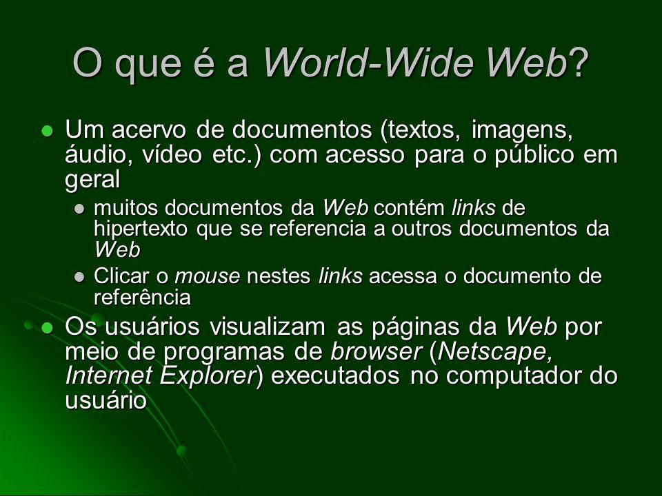 O que é a World-Wide Web Um acervo de documentos (textos, imagens, áudio, vídeo etc.) com acesso para o público em geral.