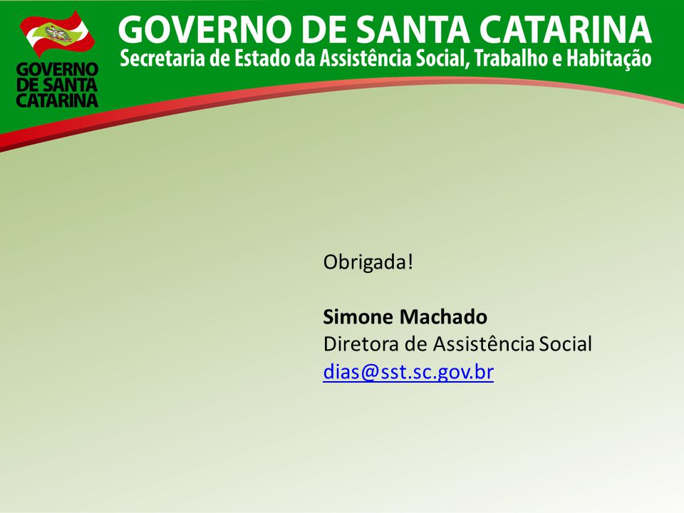Obrigada! Simone Machado Diretora de Assistência Social dias@sst.sc.gov.br