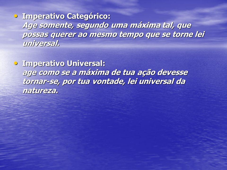 Imperativo Categórico: Age somente, segundo uma máxima tal, que possas querer ao mesmo tempo que se torne lei universal.
