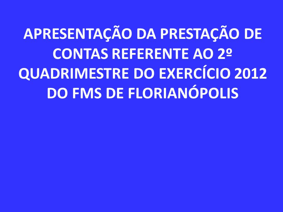 APRESENTAÇÃO DA PRESTAÇÃO DE CONTAS REFERENTE AO 2º QUADRIMESTRE DO EXERCÍCIO 2012 DO FMS DE FLORIANÓPOLIS