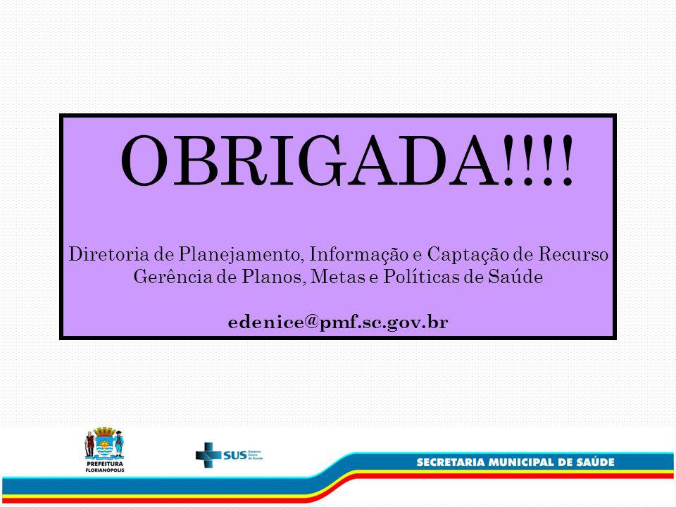 OBRIGADA!!!! Diretoria de Planejamento, Informação e Captação de Recurso. Gerência de Planos, Metas e Políticas de Saúde.