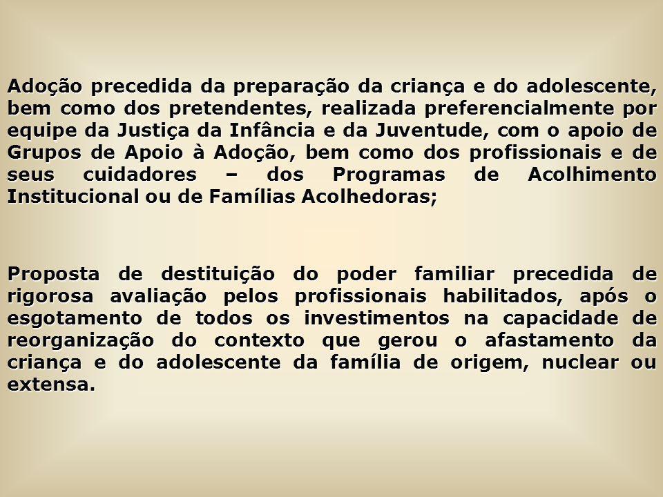 Adoção precedida da preparação da criança e do adolescente, bem como dos pretendentes, realizada preferencialmente por equipe da Justiça da Infância e da Juventude, com o apoio de Grupos de Apoio à Adoção, bem como dos profissionais e de seus cuidadores – dos Programas de Acolhimento Institucional ou de Famílias Acolhedoras;