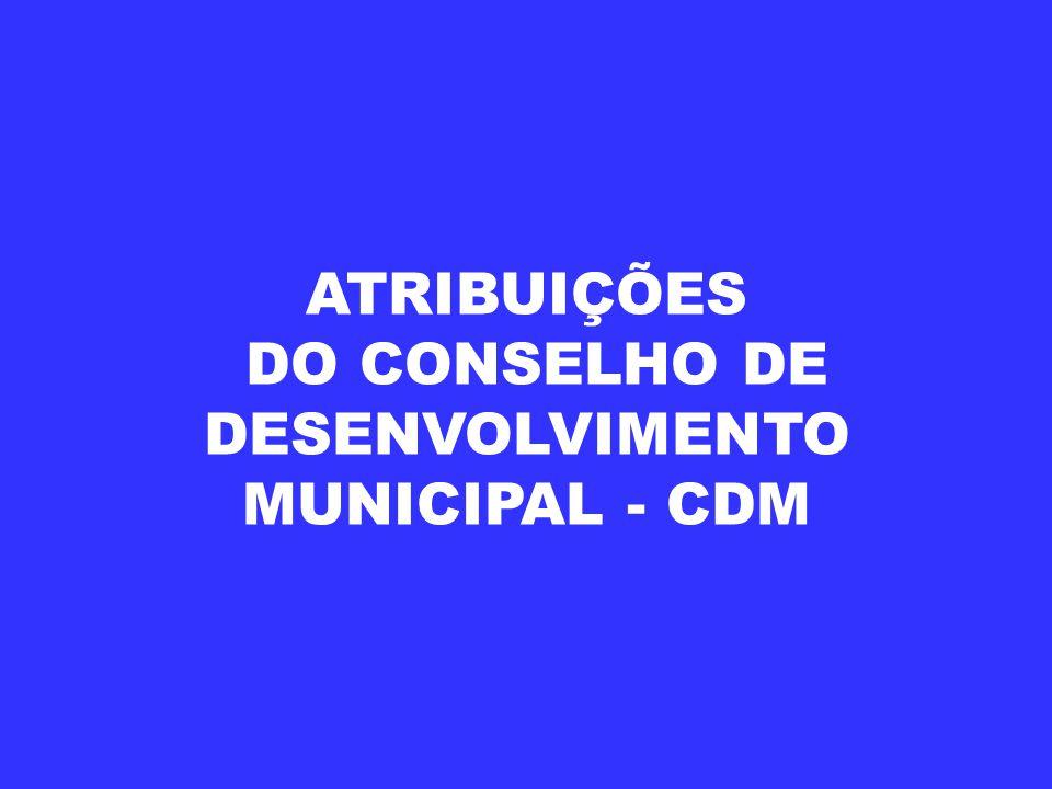 ATRIBUIÇÕES DO CONSELHO DE DESENVOLVIMENTO MUNICIPAL - CDM