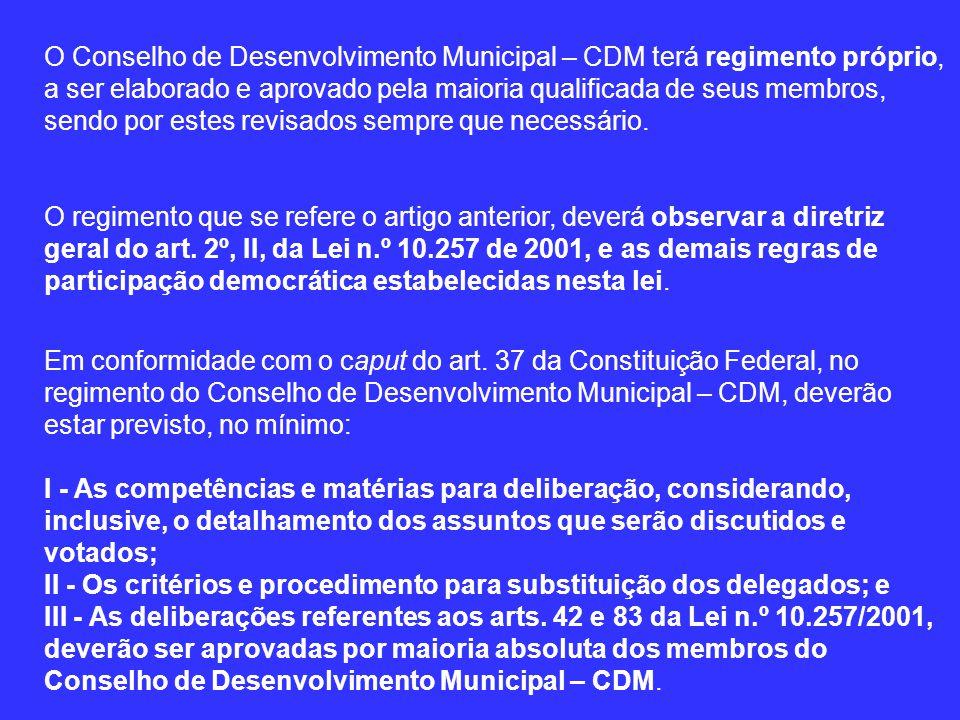 O Conselho de Desenvolvimento Municipal – CDM terá regimento próprio, a ser elaborado e aprovado pela maioria qualificada de seus membros, sendo por estes revisados sempre que necessário.
