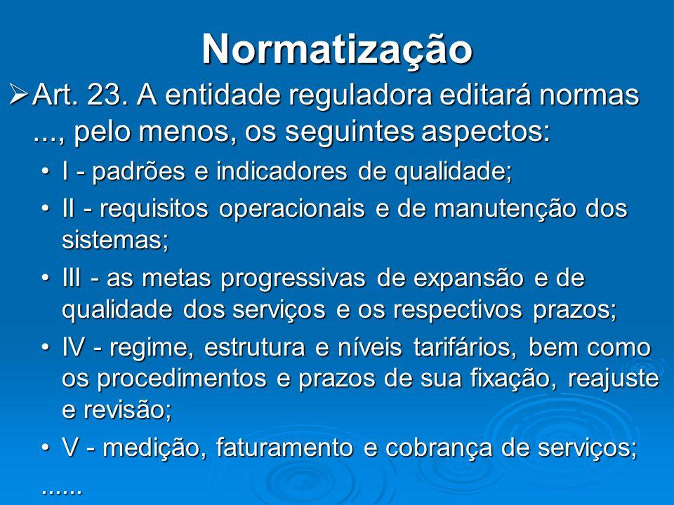 Normatização Art. 23. A entidade reguladora editará normas ..., pelo menos, os seguintes aspectos: I - padrões e indicadores de qualidade;