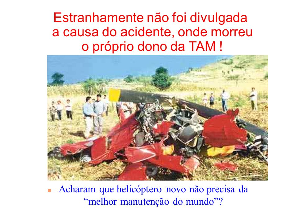 Estranhamente não foi divulgada a causa do acidente, onde morreu o próprio dono da TAM !