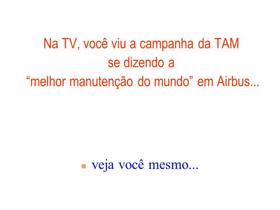 01/04/2017 Na TV, você viu a campanha da TAM se dizendo a melhor manutenção do mundo em Airbus...