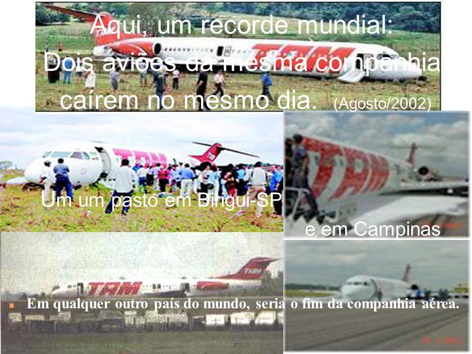 Aqui, um recorde mundial: Dois aviões da mesma companhia caírem no mesmo dia. (Agosto/2002) Um um pasto em Birigui-SP . . e em Campinas