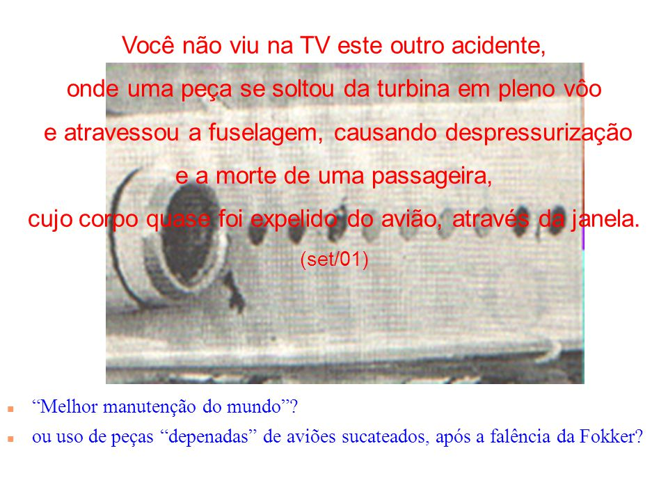Você não viu na TV este outro acidente, onde uma peça se soltou da turbina em pleno vôo e atravessou a fuselagem, causando despressurização e a morte de uma passageira, cujo corpo quase foi expelido do avião, através da janela. (set/01)